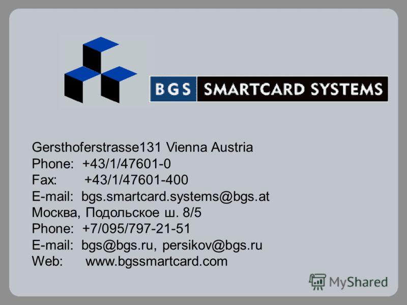 Gersthoferstrasse131 Vienna Austria Phone: +43/1/47601-0 Fax: +43/1/47601-400 E-mail: bgs.smartcard.systems@bgs.at Москва, Подольское ш. 8/5 Phone: +7/095/797-21-51 E-mail: bgs@bgs.ru, persikov@bgs.ru Web: www.bgssmartcard.com