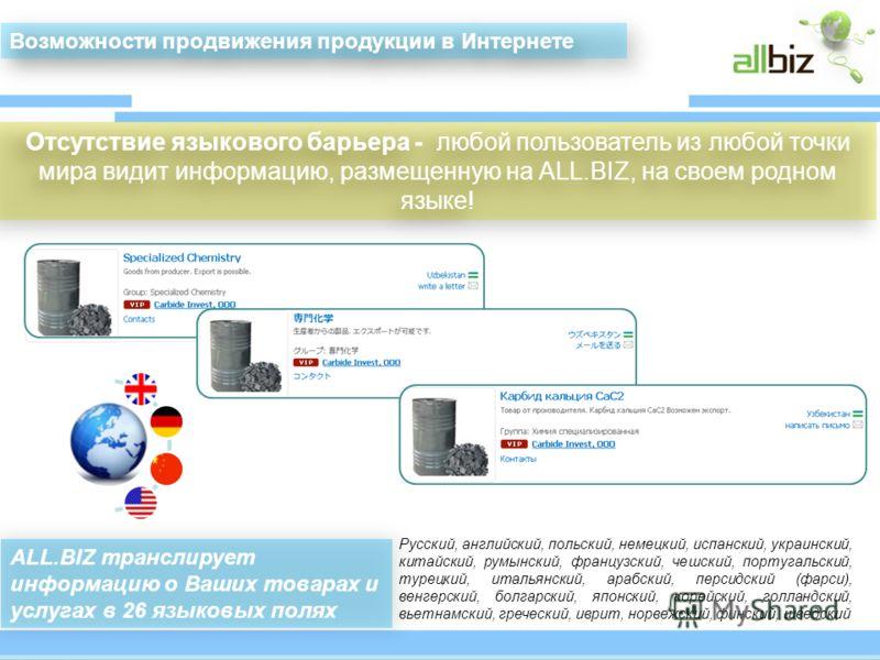 Отсутствие языкового барьера - любой пользователь из любой точки мира видит информацию, размещенную на АLL.BIZ, на своем родном языке!. АLL.BIZ транслирует информацию о Ваших товарах и услугах в 26 языковых полях Возможности продвижения продукции в И