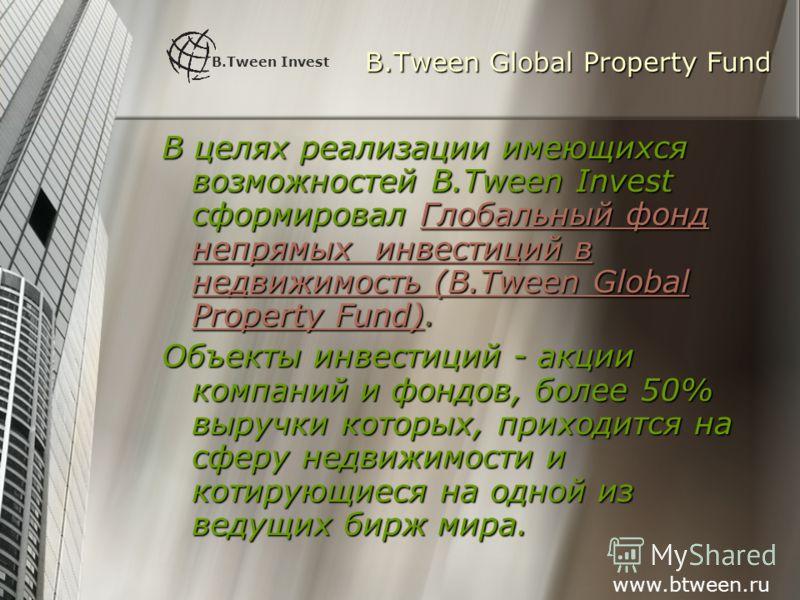 B.Tween Global Property Fund В целях реализации имеющихся возможностей B.Tween Invest сформировал Глобальный фонд непрямых инвестиций в недвижимость (B.Tween Global Property Fund). Объекты инвестиций - акции компаний и фондов, более 50% выручки котор