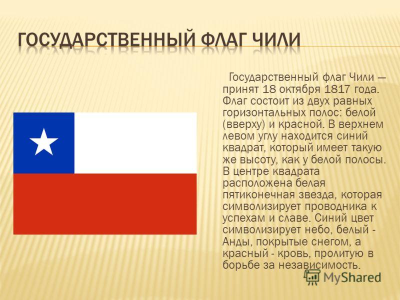Государственный флаг Чили принят 18 октября 1817 года. Флаг состоит из двух равных горизонтальных полос: белой (вверху) и красной. В верхнем левом углу находится синий квадрат, который имеет такую же высоту, как у белой полосы. В центре квадрата расп