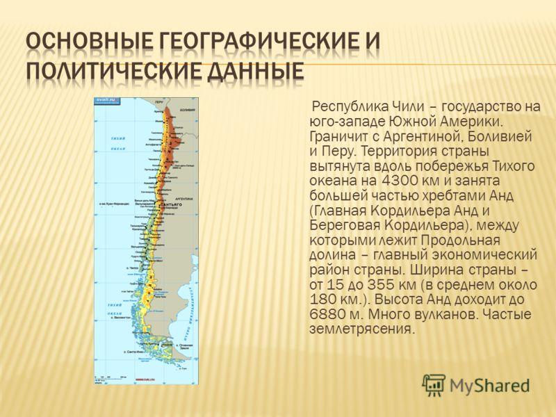 Республика Чили – государство на юго-западе Южной Америки. Граничит с Аргентиной, Боливией и Перу. Территория страны вытянута вдоль побережья Тихого океана на 4300 км и занята большей частью хребтами Анд (Главная Кордильера Анд и Береговая Кордильера