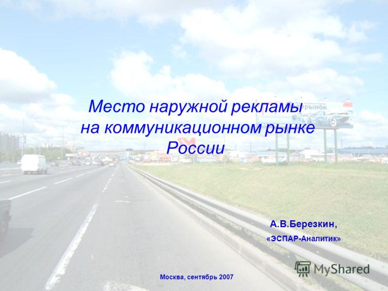А.В.Березкин, «ЭСПАР-Аналитик» Место наружной рекламы на коммуникационном рынке России Москва, сентябрь 2007