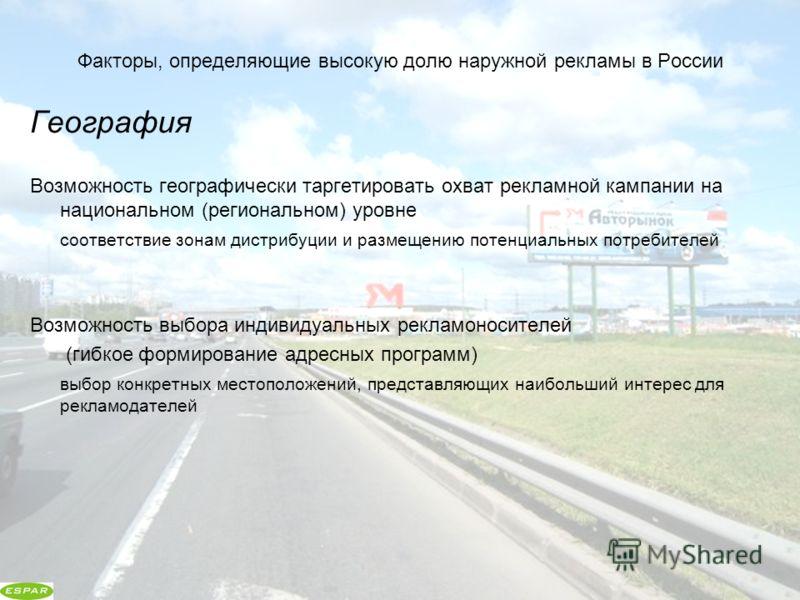 Факторы, определяющие высокую долю наружной рекламы в России География Возможность географически таргетировать охват рекламной кампании на национальном (региональном) уровне соответствие зонам дистрибуции и размещению потенциальных потребителей Возмо