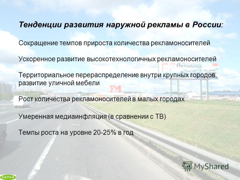 Тенденции развития наружной рекламы в России: Сокращение темпов прироста количества рекламоносителей Ускоренное развитие высокотехнологичных рекламоносителей Территориальное перераспределение внутри крупных городов, развитие уличной мебели Рост колич