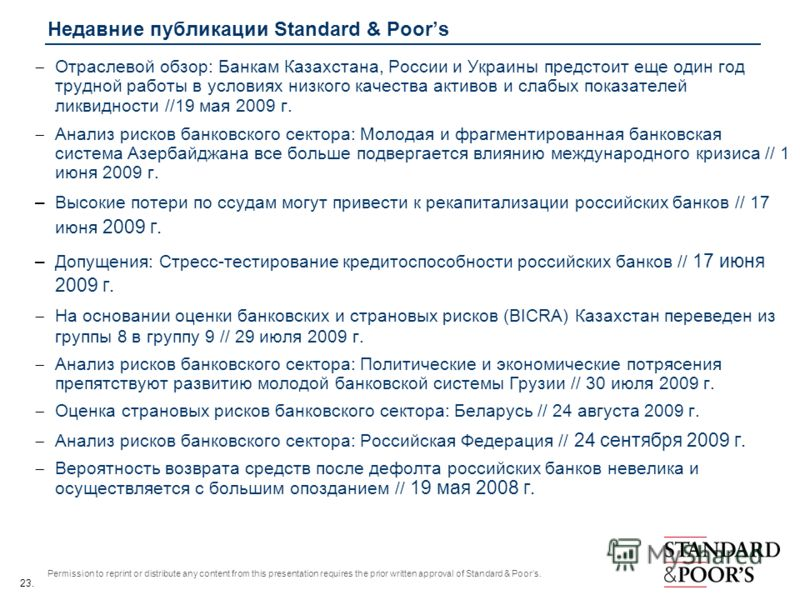 23. Permission to reprint or distribute any content from this presentation requires the prior written approval of Standard & Poors. Недавние публикации Standard & Poors Отраслевой обзор: Банкам Казахстана, России и Украины предстоит еще один год труд