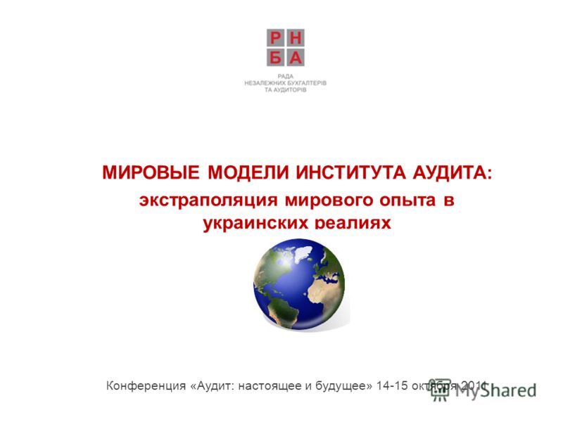 МИРОВЫЕ МОДЕЛИ ИНСТИТУТА АУДИТА: экстраполяция мирового опыта в украинских реалиях Конференция «Аудит: настоящее и будущее» 14-15 октября 2011