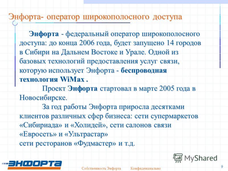 Собственность Энфорта Конфиденциально 9 Энфорта- оператор широкополосного доступа Энфорта - федеральный оператор широкополосного доступа: до конца 2006 года, будет запущено 14 городов в Сибири на Дальнем Востоке и Урале. Одной из базовых технологий п