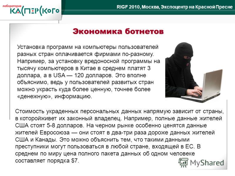 RIGF 2010, Москва, Экспоцентр на Красной Пресне Экономика ботнетов Установка программ на компьютеры пользователей разных стран оплачивается фирмами по-разному. Например, за установку вредоносной программы на тысячу компьютеров в Китае в среднем платя