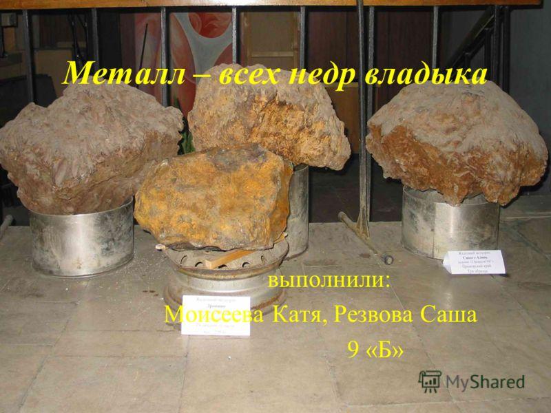 Металл – всех недр владыка выполнили: Моисеева Катя, Резвова Саша 9 «Б»