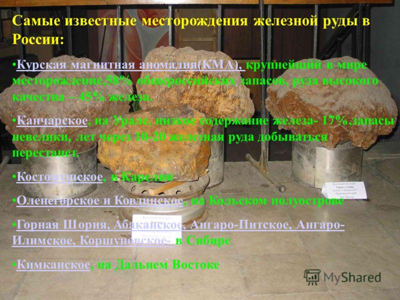 Самые известные месторождения железной руды в России: Курская магнитная аномалия(КМА), крупнейшйй в мире месторождение,58% общероссийских запасов, руда высокого качества – 45% железа.Курская магнитная аномалия(КМА), Канчарское, на Урале, низкое содер