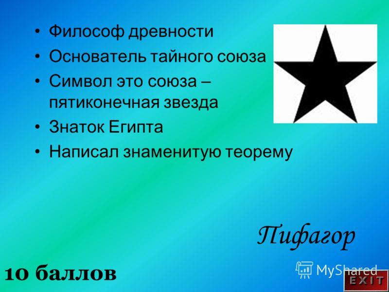 10 баллов Философ древности Основатель тайного союза Символ это союза – пятиконечная звезда Знаток Египта Написал знаменитую теорему Пифагор