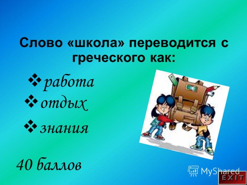 Слово «школа» переводится с греческого как: 40 баллов работа отдых знания