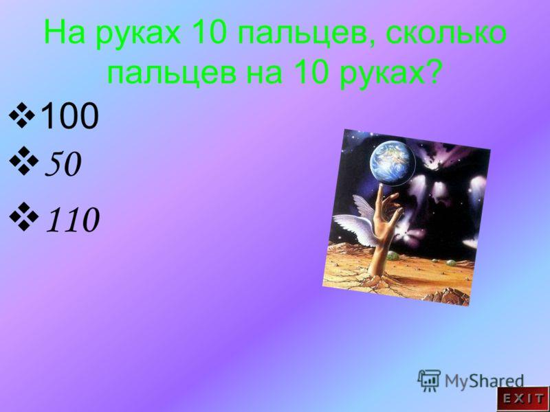 На руках 10 пальцев, сколько пальцев на 10 руках? 100 50 110