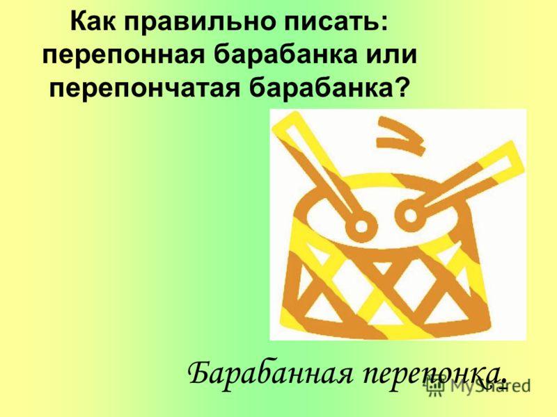 Как правильно писать: перепонная барабанка или перепончатая барабанка? Барабанная перепонка.