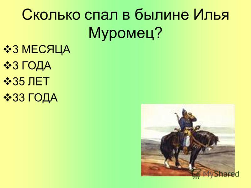Сколько спал в былине Илья Муромец? 3 МЕСЯЦА 3 ГОДА 35 ЛЕТ 33 ГОДА