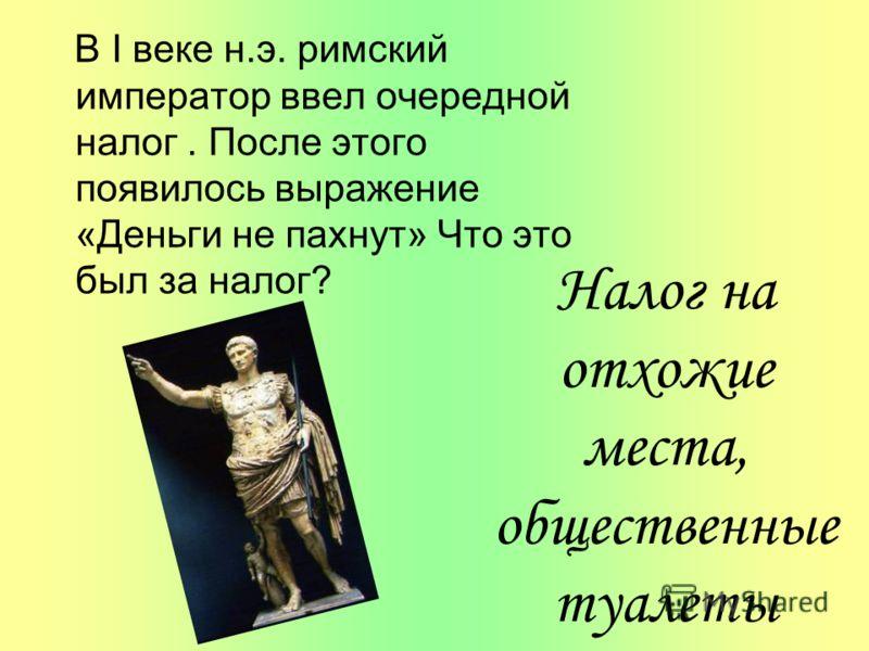 В I веке н.э. римский император ввел очередной налог. После этого появилось выражение «Деньги не пахнут» Что это был за налог? Налог на отхожие места, общественные туалеты