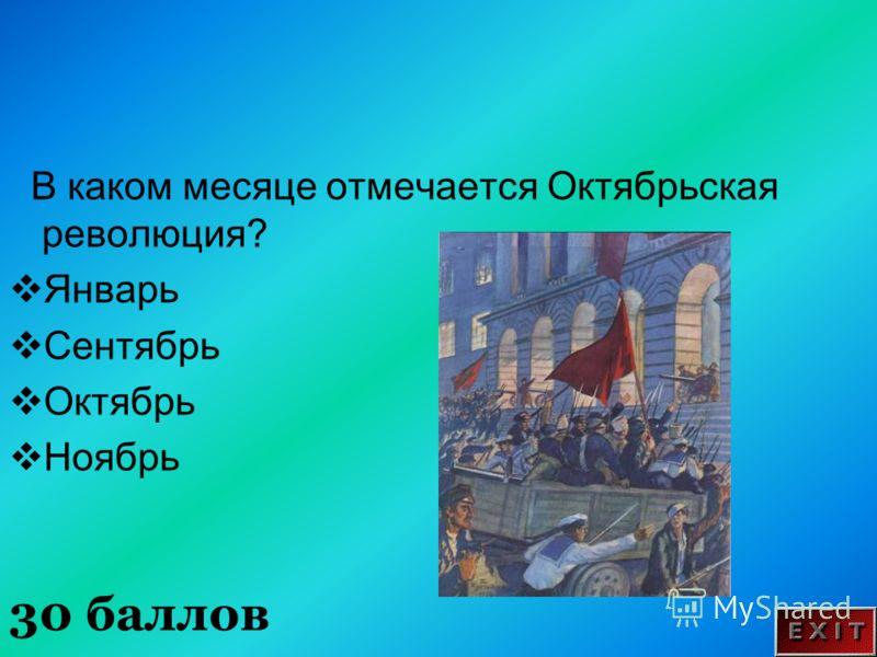30 баллов В каком месяце отмечается Октябрьская революция? Январь Сентябрь Октябрь Ноябрь