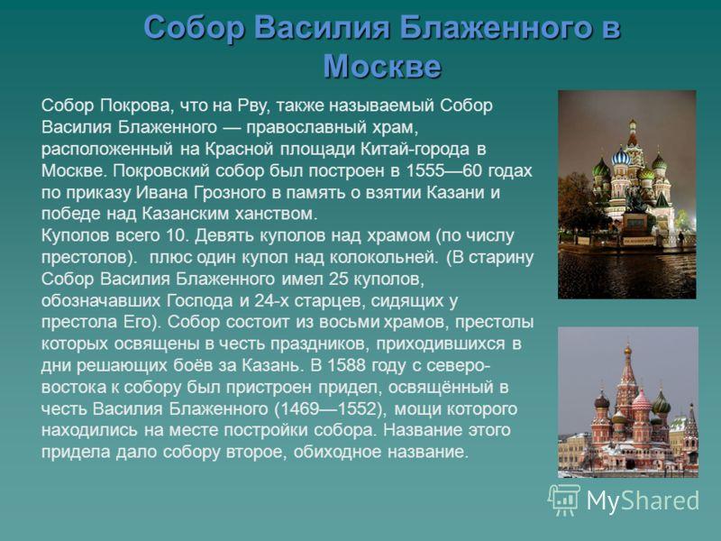 Собор Василия Блаженного в Москве Собор Покрова, что на Рву, также называемый Собор Василия Блаженного православный храм, расположенный на Красной площади Китай-города в Москве. Покровский собор был построен в 155560 годах по приказу Ивана Грозного в