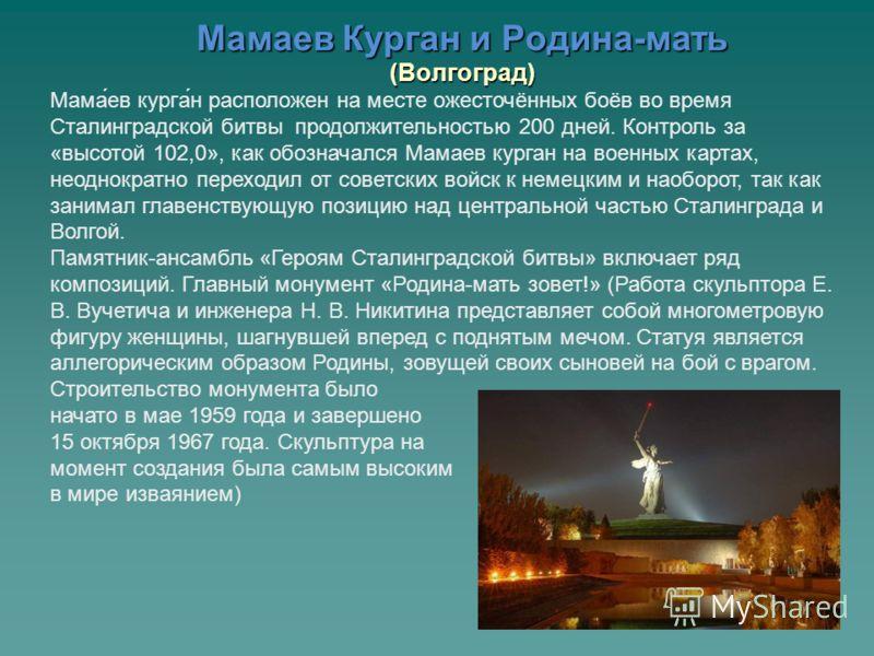 Мамаев Курган и Родина-мать (Волгоград) Мама́ев курга́н расположен на месте ожесточённых боёв во время Сталинградской битвы продолжительностью 200 дней. Контроль за «высотой 102,0», как обозначался Мамаев курган на военных картах, неоднократно перехо