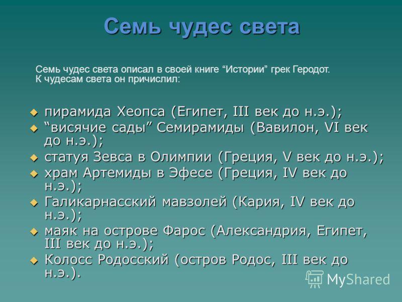 Семь чудес света пирамида Хеопса (Египет, III век до н.э.); пирамида Хеопса (Египет, III век до н.э.); висячие сады Семирамиды (Вавилон, VI век до н.э.); висячие сады Семирамиды (Вавилон, VI век до н.э.); статуя Зевса в Олимпии (Греция, V век до н.э.