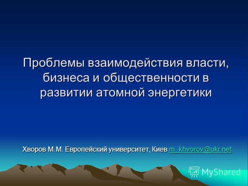 Проблемы взаимодействия власти, бизнеса и общественности в развитии атомной энергетики Хворов М.М. Европейский университет, Киев m_khvorov@ukr.net m_khvorov@ukr.net