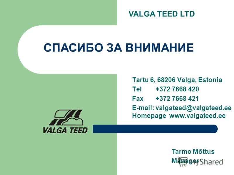 СПАСИБО ЗА ВНИМАНИЕ Tartu 6, 68206 Valga, Estonia Tel +372 7668 420 Fax +372 7668 421 E-mail: valgateed@valgateed.ee Homepage www.valgateed.ee Tarmo Mõttus Manager VALGA TEED LTD