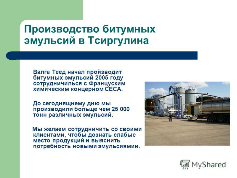 Производство битумных эмульсий в Тсиргулина Валга Теед начал пройзводит битумных эмульсий 2005 году сотрудничилься с Француским химическим концерном CECA. До сегоднящнему дню мы производили больще чем 25 000 тонн различных эмульсий. Мы желаем сотрудн