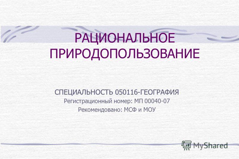 РАЦИОНАЛЬНОЕ ПРИРОДОПОЛЬЗОВАНИЕ СПЕЦИАЛЬНОСТЬ 050116-ГЕОГРАФИЯ Регистрационный номер: МП 00040-07 Рекомендовано: МСФ и МОУ