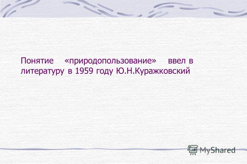 Понятие «природопользование» ввел в литературу в 1959 году Ю.Н.Куражковский