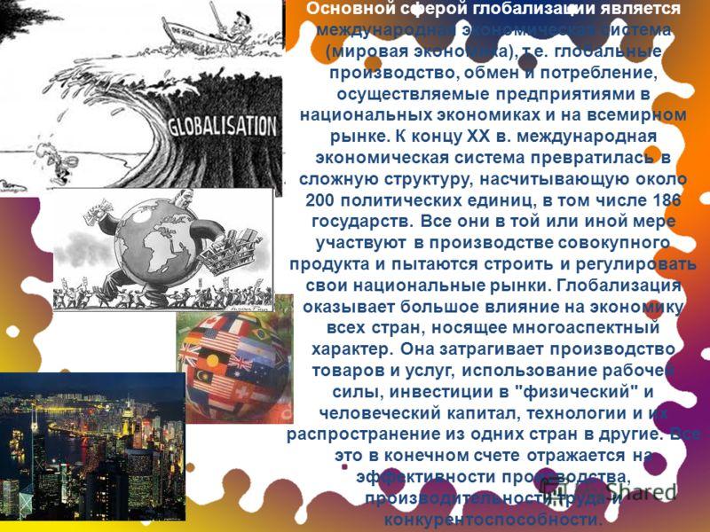 Основной сферой глобализации является международная экономическая система (мировая экономика), т.е. глобальные производство, обмен и потребление, осуществляемые предприятиями в национальных экономиках и на всемирном рынке. К концу ХХ в. международная