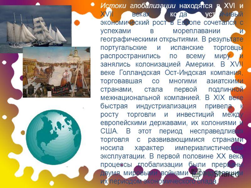 Истоки глобализации находятся в XVI и XVII веках, когда устойчивый экономический рост в Европе сочетался с успехами в мореплавании и географическими открытиями. В результате португальские и испанские торговцы распространились по всему миру и занялись