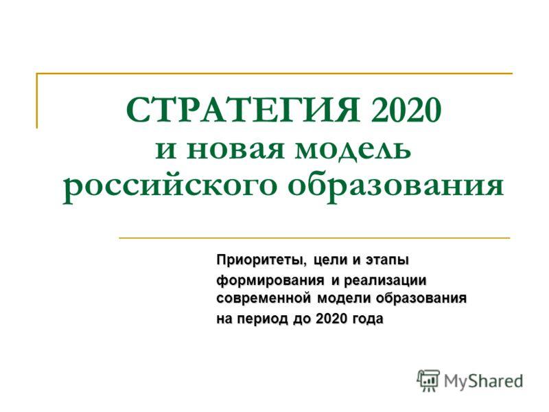 СТРАТЕГИЯ 2020 и новая модель российского образования Приоритеты, цели и этапы формирования и реализации современной модели образования на период до 2020 года