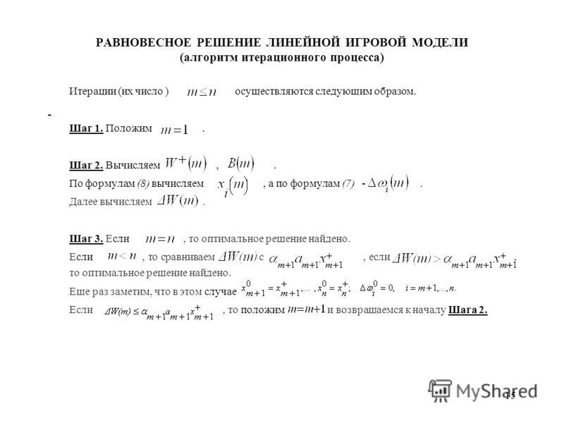 15 РАВНОВЕСНОЕ РЕШЕНИЕ ЛИНЕЙНОЙ ИГРОВОЙ МОДЕЛИ (алгоритм итерационного процесса) Итерации (их число ) осуществляются следующим образом. Шаг 1. Положим. Шаг 2. Вычисляем,. По формулам (8) вычисляем, а по формулам (7) -. Далее вычисляем. Шаг 3. Если, т