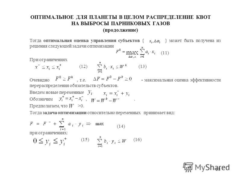 18 ОПТИМАЛЬНОЕ ДЛЯ ПЛАНЕТЫ В ЦЕЛОМ РАСПРЕДЕЛЕНИЕ КВОТ НА ВЫБРОСЫ ПАРНИКОВЫХ ГАЗОВ (продолжение) Тогда оптимальная оценка управления субъектов { } может быть получена из решения следующей задачи оптимизации (11) При ограничениях (12) (13) Очевидно, т.