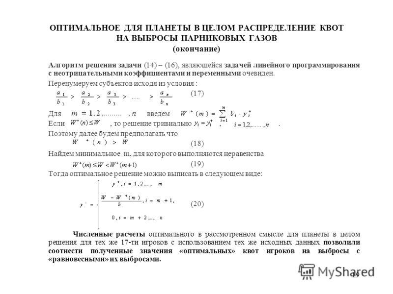 19 ОПТИМАЛЬНОЕ ДЛЯ ПЛАНЕТЫ В ЦЕЛОМ РАСПРЕДЕЛЕНИЕ КВОТ НА ВЫБРОСЫ ПАРНИКОВЫХ ГАЗОВ (окончание) Алгоритм решения задачи (14) – (16), являющейся задачей линейного программирования с неотрицательными коэффициентами и переменными очевиден. Перенумеруем су