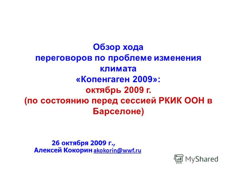 Обзор хода переговоров по проблеме изменения климата «Копенгаген 2009»: октябрь 2009 г. (по состоянию перед сессией РКИК ООН в Барселоне) 26 октября 2009 г., Алексей Кокорин akokorin@wwf.ruakokorin@wwf.ru