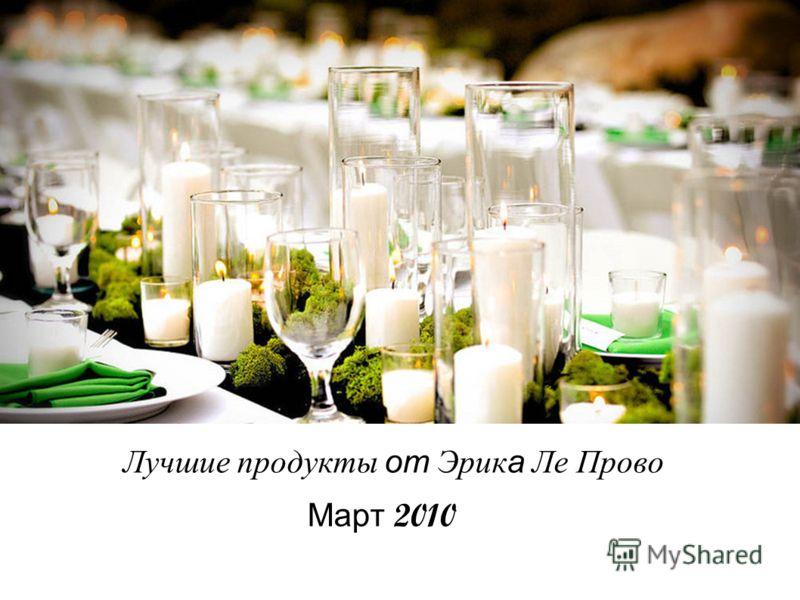 Лучшие продукты от Эрика Ле Прово Март 2010