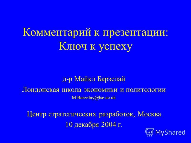 Комментарий к презентации: Ключ к успеху д-р Майкл Барзелай Лондонская школа экономики и политологии M.Barzelay@lse.ac.uk Центр стратегических разработок, Москва 10 декабря 2004 г.