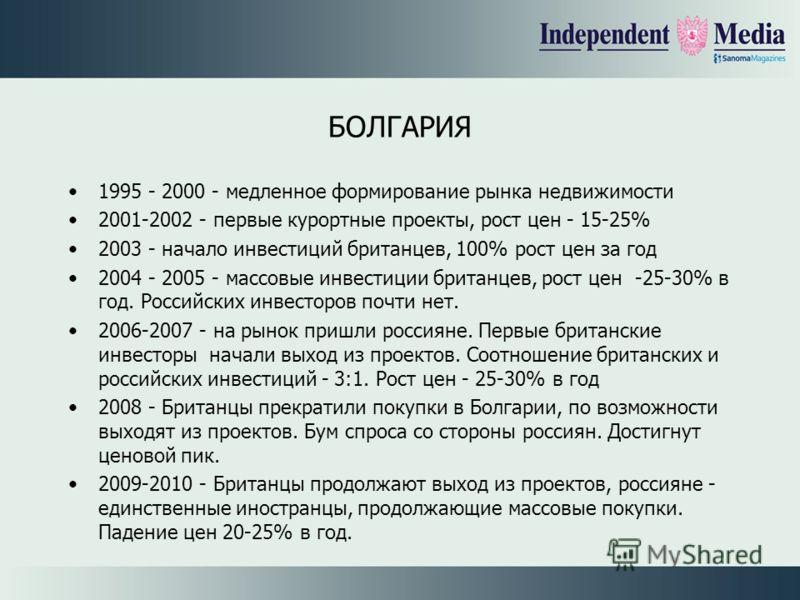 БОЛГАРИЯ 1995 - 2000 - медленное формирование рынка недвижимости 2001-2002 - первые курортные проекты, рост цен - 15-25% 2003 - начало инвестиций британцев, 100% рост цен за год 2004 - 2005 - массовые инвестиции британцев, рост цен -25-30% в год. Рос