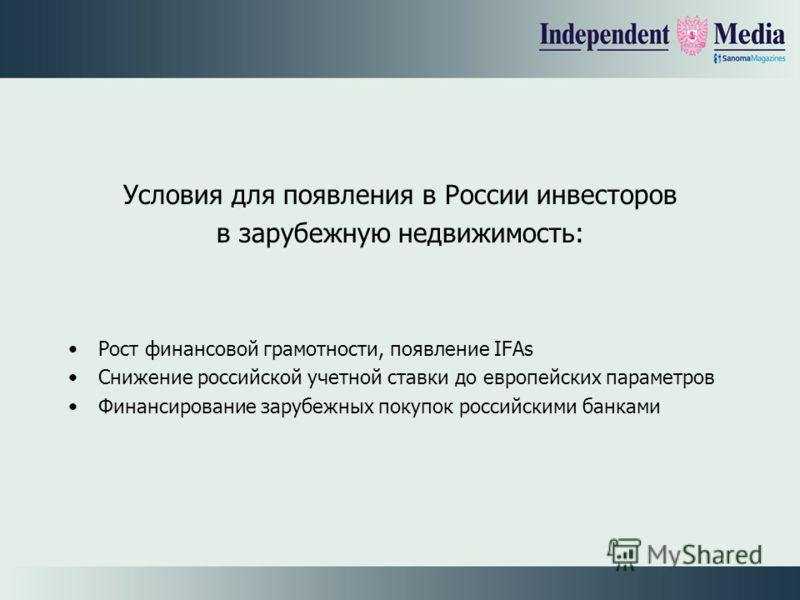 Условия для появления в России инвесторов в зарубежную недвижимость: Рост финансовой грамотности, появление IFAs Снижение российской учетной ставки до европейских параметров Финансирование зарубежных покупок российскими банками