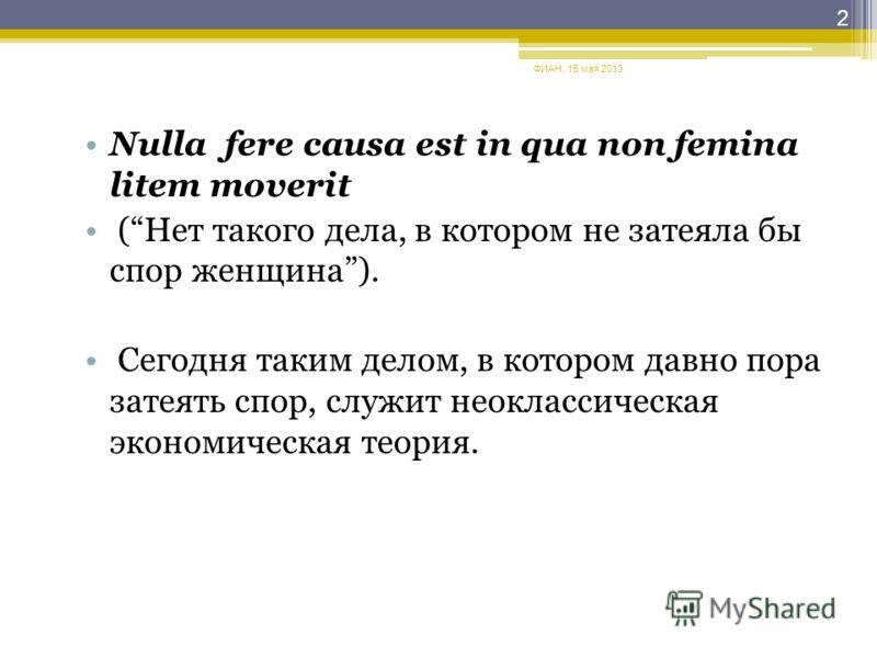 Nulla fere causa est in qua non femina litem moverit (Нет такого дела, в котором не затеяла бы спор женщина). Сегодня таким делом, в котором давно пора затеять спор, служит неоклассическая экономическая теория. ФИАН, 15 мая 2013 2