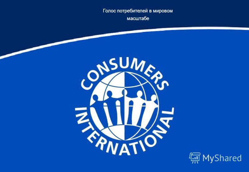 Голос потребителей в мировом масштабе