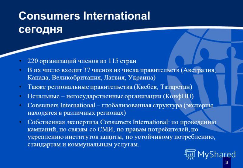 3 Consumers International сегодня 220 организаций членов из 115 стран В их число входит 37 членов из числа правительств (Австралия, Канада, Великобритания, Латвия, Украина) Также региональные правительства (Квебек, Татарстан) Остальные – негосударств