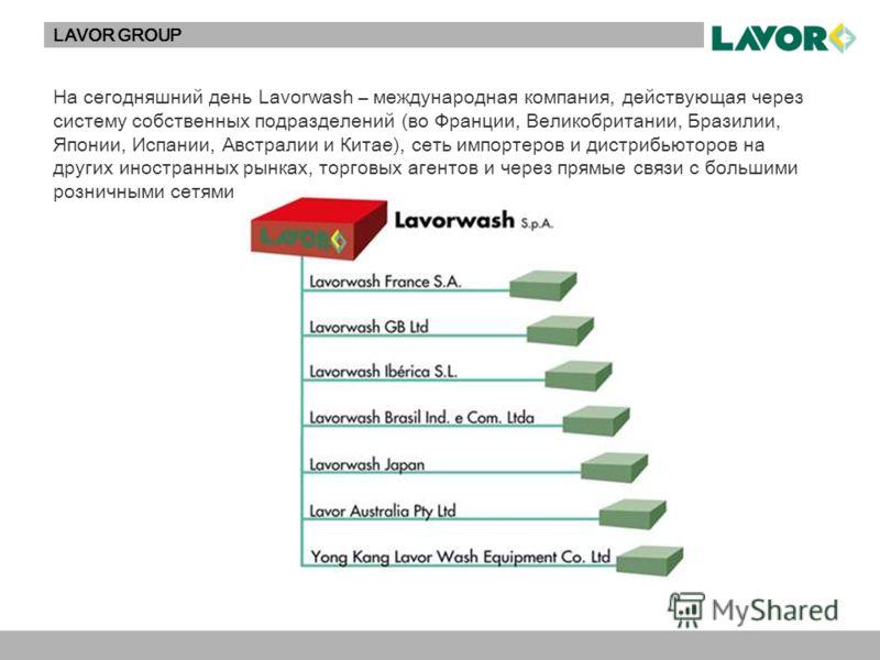 LAVOR GROUP На сегодняшний день Lavorwash – международная компания, действующая через систему собственных подразделений (во Франции, Великобритании, Бразилии, Японии, Испании, Австралии и Китае), сеть импортеров и дистрибьюторов на других иностранных