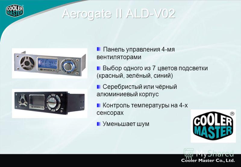 Панель управления 4-мя вентиляторами Выбор одного из 7 цветов подсветки (красный, зелёный, синий) Серебристый или чёрный алюминиевый корпус Контроль температуры на 4-х сенсорах Уменьшает шум