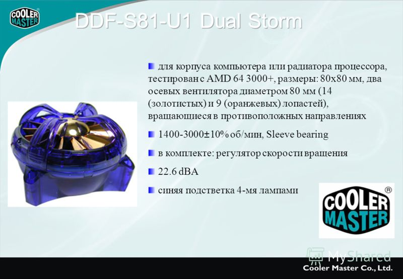 для корпуса компьютера или радиатора процессора, тестирован с AMD 64 3000+, размеры: 80х80 мм, два осевых вентилятора диаметром 80 мм (14 (золотистых) и 9 (оранжевых) лопастей), вращающиеся в противоположных направлениях 1400-3000±10% об/мин, Sleeve