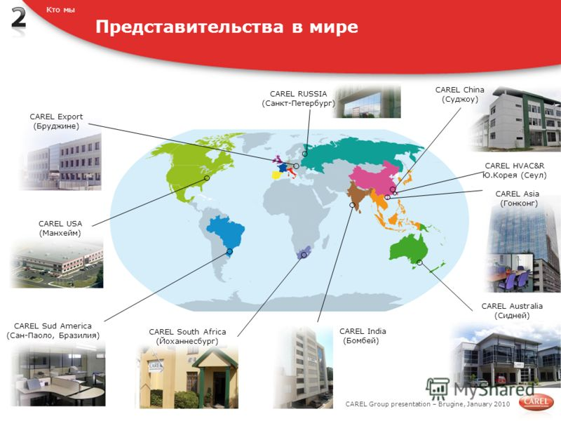 CAREL Group presentation – Brugine, January 2010 Представительства в мире Кто мы CAREL Sud America (Сан-Паоло, Бразилия) CAREL South Africa (Йоханнесбург) CAREL Australia (Сидней) CAREL China (Суджоу) CAREL RUSSIA (Санкт-Петербург) CAREL Asia (Гонкон
