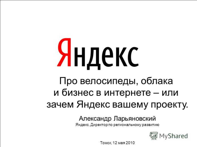 1 Про велосипеды, облака и бизнес в интернете – или зачем Яндекс вашему проекту. Александр Ларьяновский Яндекс, Директор по региональному развитию Томск, 12 мая 2010