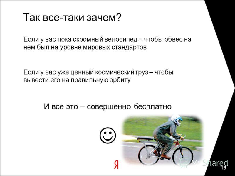 Так все-таки зачем? Если у вас пока скромный велосипед – чтобы обвес на нем был на уровне мировых стандартов Если у вас уже ценный космический груз – чтобы вывести его на правильную орбиту И все это – совершенно бесплатно 16