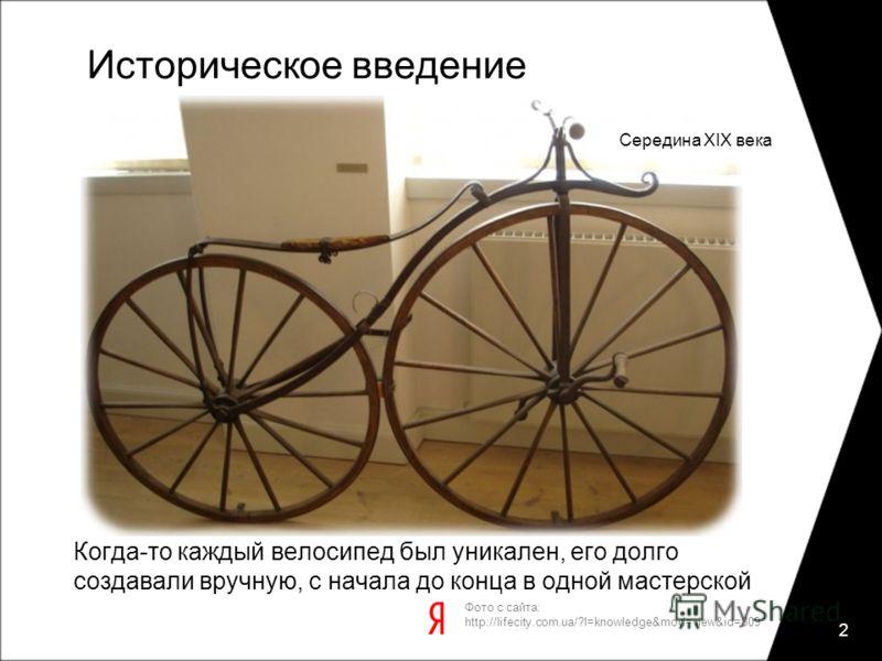 Историческое введение Когда-то каждый велосипед был уникален, его долго создавали вручную, с начала до конца в одной мастерской 2 Фото с сайта: http://lifecity.com.ua/?l=knowledge&mod=view&id=809 Середина XIX века